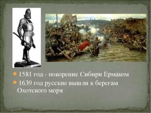 1581 год - покорение Сибири Ермаком 1639 год русские вышли к берегам Охотског