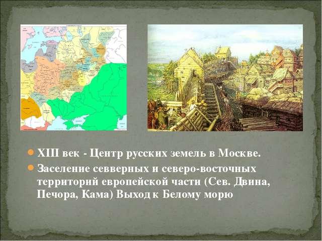 XIII век - Центр русских земель в Москве. Заселение севверных и северо-восточ...