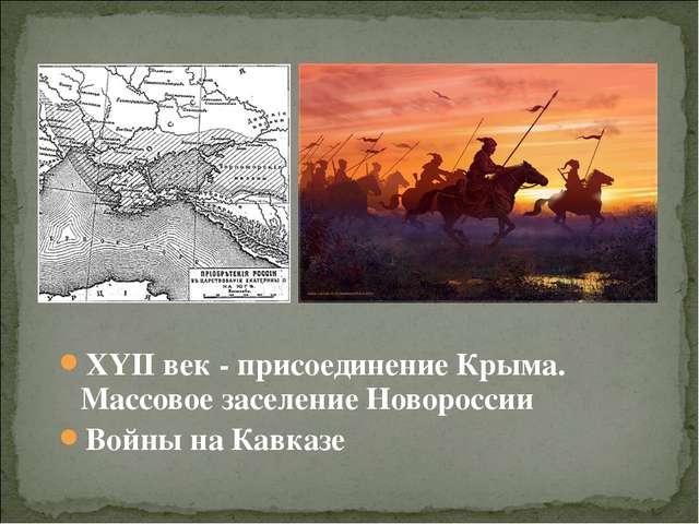 XYII век - присоединение Крыма. Массовое заселение Новороссии Войны на Кавказе