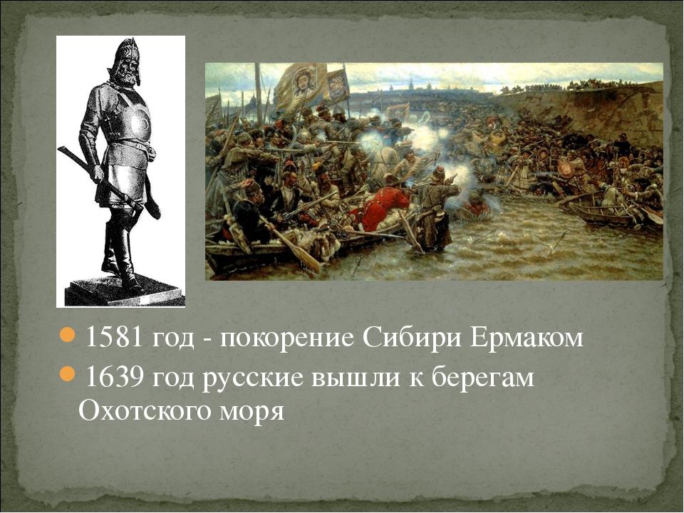 1581 год - покорение Сибири Ермаком 1639 год русские вышли к берегам Охотског...