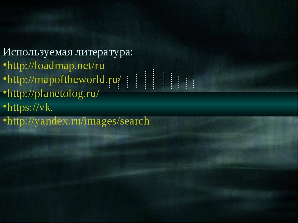 Используемая литература: http://loadmap.net/ru http://mapoftheworld.ru/ http:...