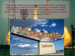 Космодром «Байконур» первый и крупнейший в мире космодром, работающий с 15 ма