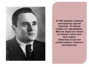 В 1966 умирает главный конструктор Сергей Королев . В городе тяжела это переж