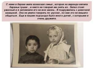 С нами в бараке жила казахская семья , которая на веранде вялила бараньи тушк