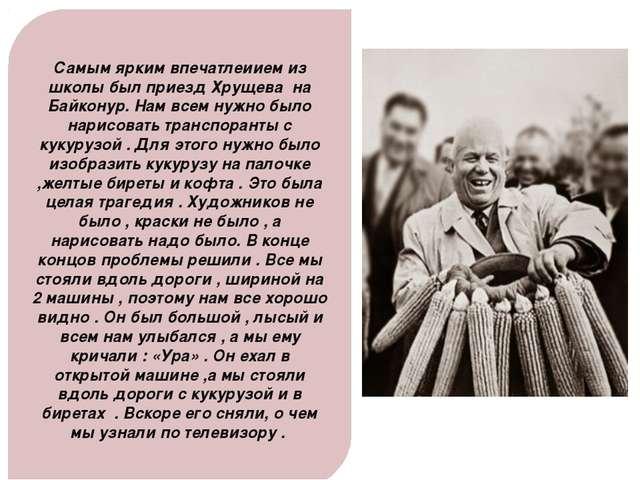 Самым ярким впечатлеиием из школы был приезд Хрущева на Байконур. Нам всем ну...