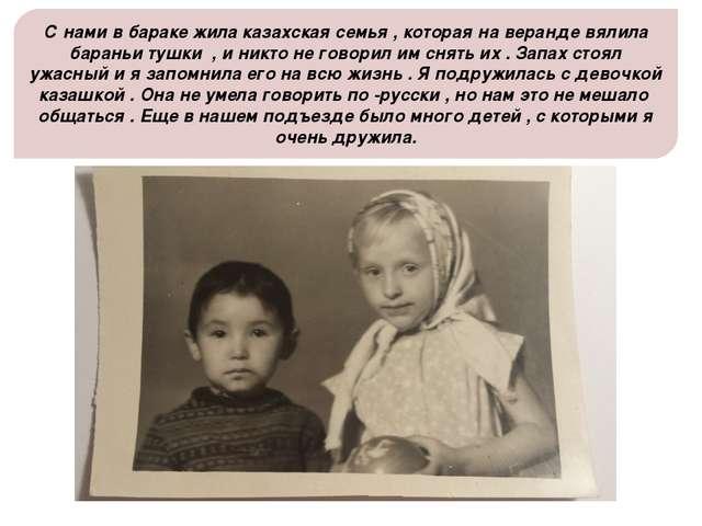 С нами в бараке жила казахская семья , которая на веранде вялила бараньи тушк...