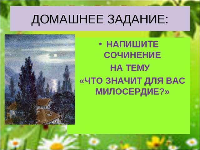 ДОМАШНЕЕ ЗАДАНИЕ: НАПИШИТЕ СОЧИНЕНИЕ НА ТЕМУ «ЧТО ЗНАЧИТ ДЛЯ ВАС МИЛОСЕРДИЕ?»