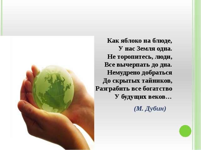 Как яблоко на блюде, У нас Земля одна. Не торопитесь, люди, Все вычерпать до...