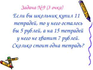 Задача № 9 (3 очка) Если бы школьник купил 11 тетрадей, то у него осталось бы