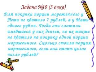 Задача №10 (3 очка) Для покупки порции мороженного у Пети не хватило 7 рублей