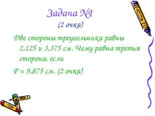 Задача №1 (2 очка) Две стороны треугольника равны 2,125 и 3,375 см. Чему равн