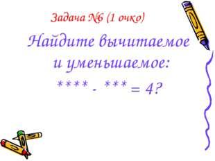 Задача №6 (1 очко) Найдите вычитаемое и уменьшаемое: **** - *** = 4?