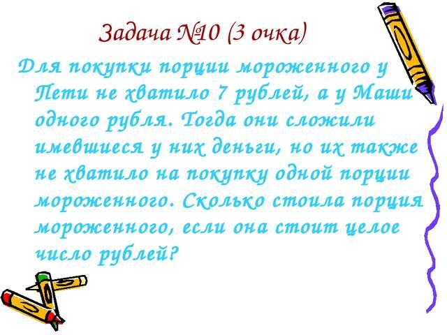Задача №10 (3 очка) Для покупки порции мороженного у Пети не хватило 7 рублей...