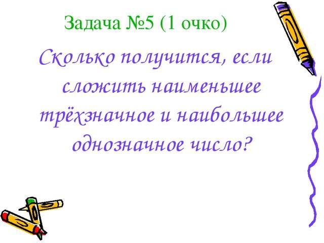 Задача №5 (1 очко) Сколько получится, если сложить наименьшее трёхзначное и н...