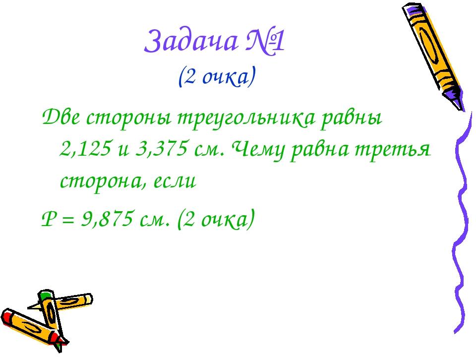 Задача №1 (2 очка) Две стороны треугольника равны 2,125 и 3,375 см. Чему равн...