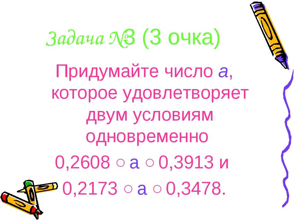 Задача №3 (3 очка) Придумайте число а, которое удовлетворяет двум условиям од...