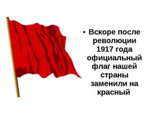 Вскоре после революции 1917 года официальный флаг нашей страны заменили на кр