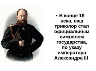 В конце 19 века, наш триколор стал официальным символом государства, по указу