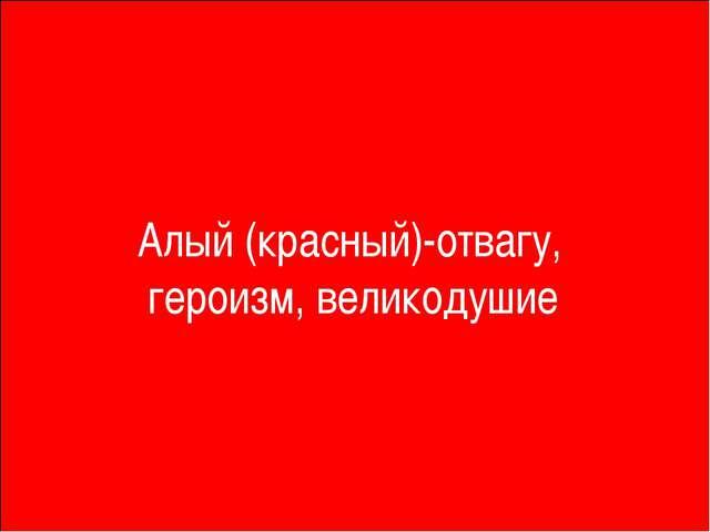 Алый (красный)-отвагу, героизм, великодушие