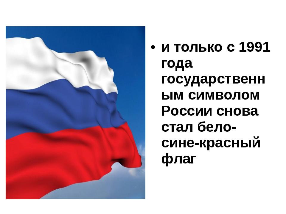 и только с 1991 года государственным символом России снова стал бело-сине-кра...
