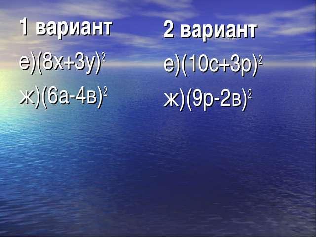 1 вариант е)(8х+3у)2 ж)(6а-4в)2 2 вариант е)(10с+3р)2 ж)(9р-2в)2