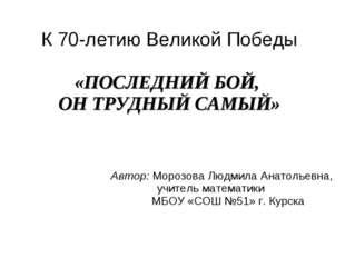 К 70-летию Великой Победы «ПОСЛЕДНИЙ БОЙ, ОН ТРУДНЫЙ САМЫЙ» Автор: Морозова Л