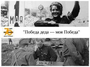 """""""Победа деда ― моя Победа"""""""