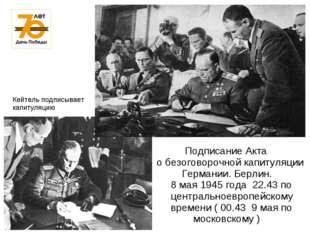 Подписание Акта о безоговорочной капитуляции Германии. Берлин. 8 мая 1945 го