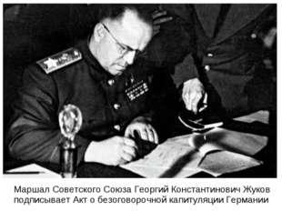 Маршал Советского Союза Георгий Константинович Жуков подписывает Акт о безог