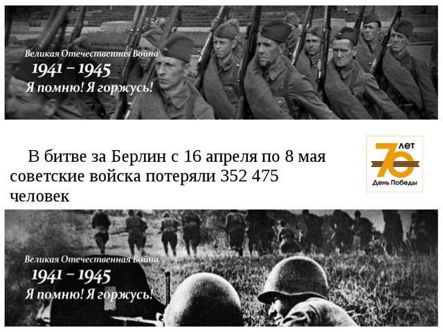 В битве за Берлин с 16 апреля по 8 мая советские войска потеряли 352 475 чел...