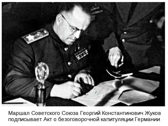 Маршал Советского Союза Георгий Константинович Жуков подписывает Акт о безог...