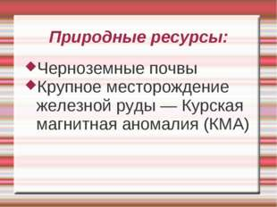 Природные ресурсы: Черноземные почвы Крупное месторождение железной руды — Ку