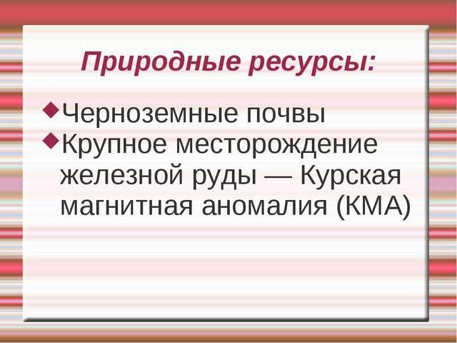 Природные ресурсы: Черноземные почвы Крупное месторождение железной руды — Ку...