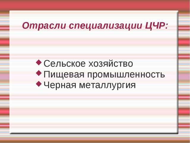 Отрасли специализации ЦЧР: Сельское хозяйство Пищевая промышленность Черная м...