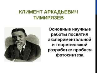 КЛИМЕНТ АРКАДЬЕВИЧ ТИМИРЯЗЕВ Основные научные работы посвятил экспериментальн