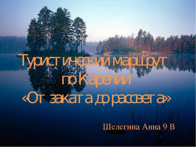 Туристический маршрут по Карелии «От заката до рассвета» Шелегина Анна 9 В
