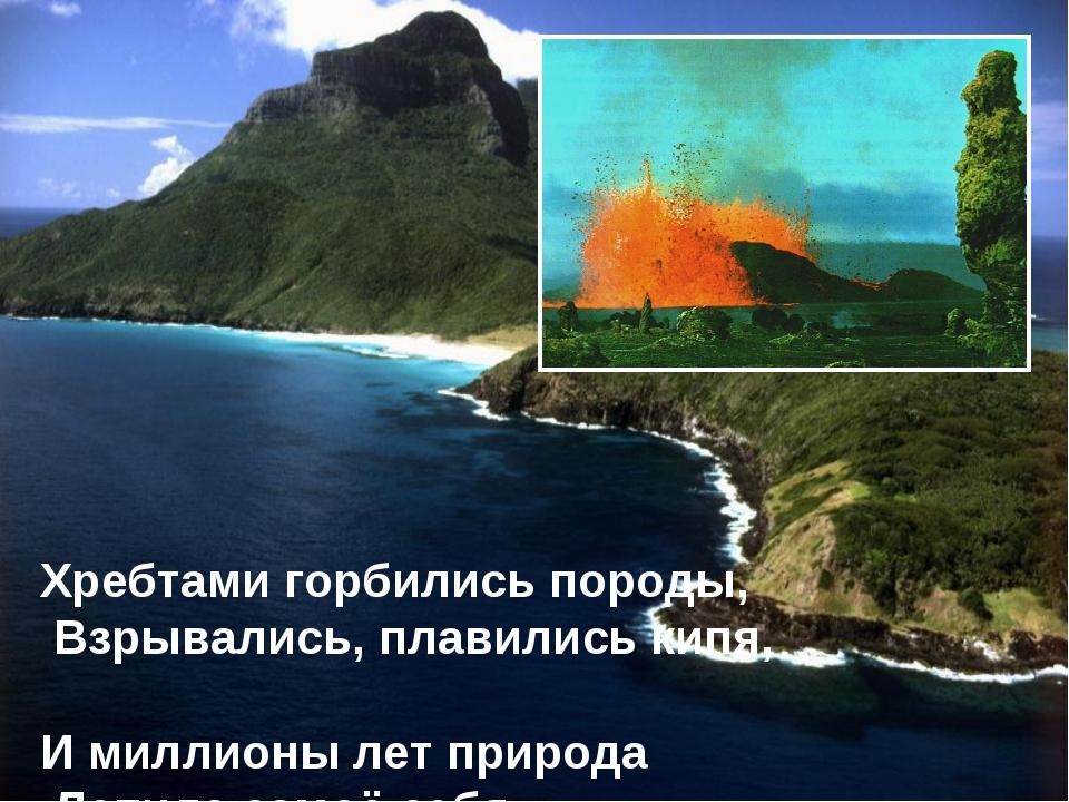 Хребтами горбились породы, Взрывались, плавились кипя, И миллионы лет природа...