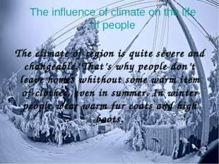 The climate of region is quite severe and changeable. That's why people don't