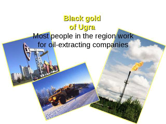 Black gold of Ugra Most people in the region work for oil-extracting compan...