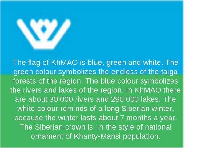 The flag of KhMAO is blue, green and white. The green colour symbolizes the e...