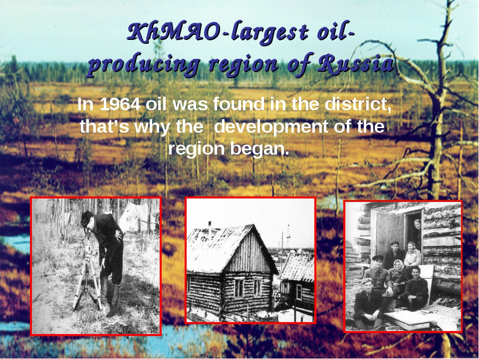 KhMAO-largestoil-producingregionof Russia In 1964 oil was found in the dis...