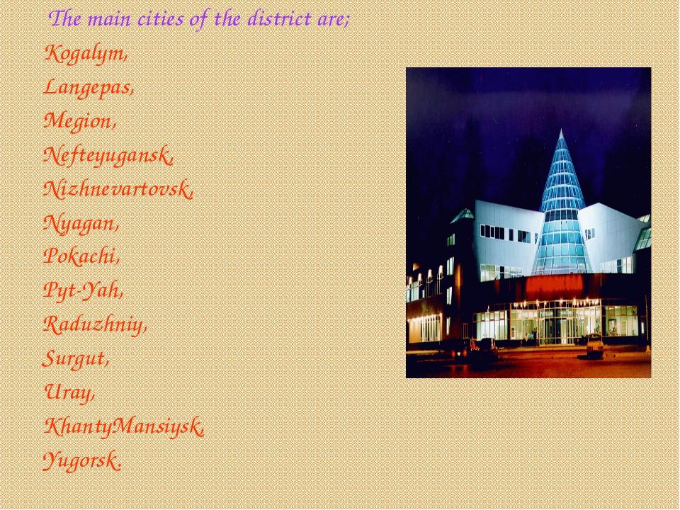 The main cities of the district are; Kogalym, Langepas, Megion, Nefteyugan...