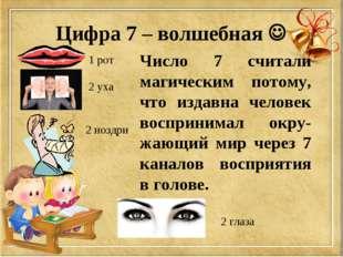 1 рот 2 уха 2 ноздри 2 глаза Число 7 считали магическим потому, что издавна ч