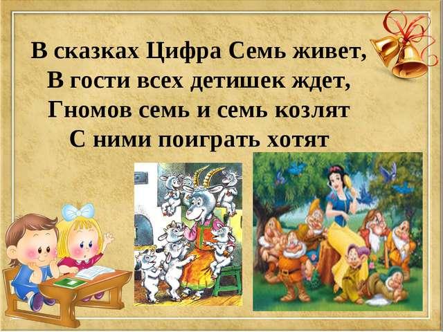 В сказках Цифра Семь живет, В гости всех детишек ждет, Гномов семь и семь коз...
