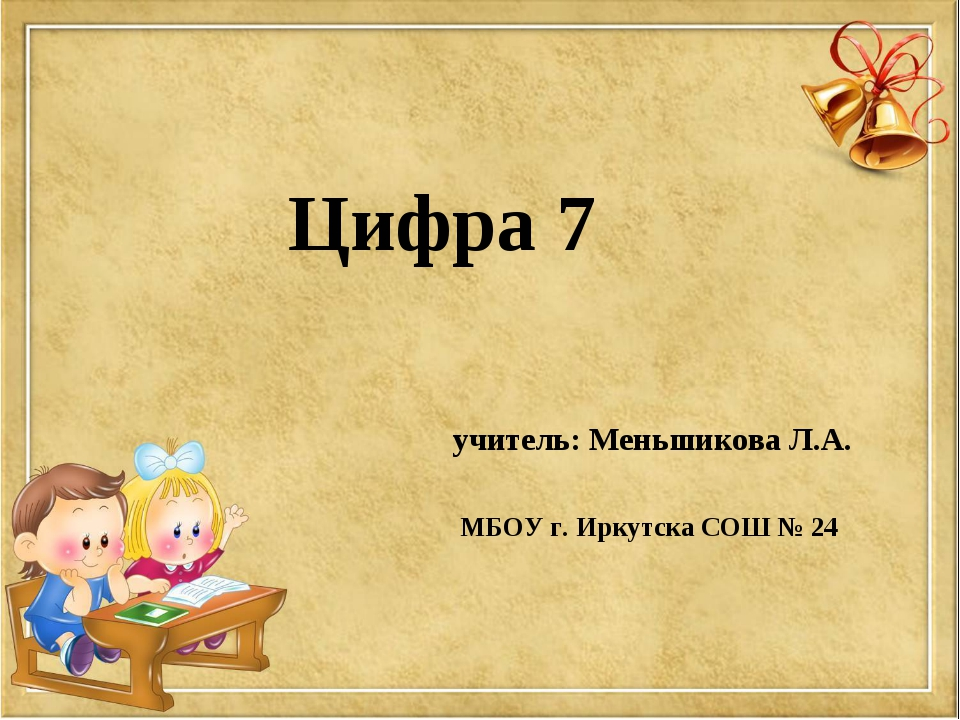 Цифра 7 учитель: Меньшикова Л.А. МБОУ г. Иркутска СОШ № 24