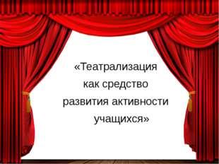 «Театрализация как средство развития активности учащихся»