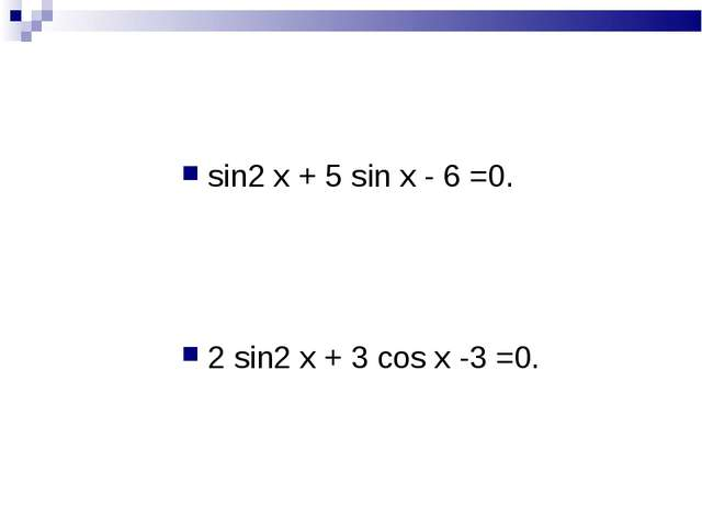 sin2 х + 5 sin х - 6 =0. 2 sin2 х + 3 cos х -3 =0.