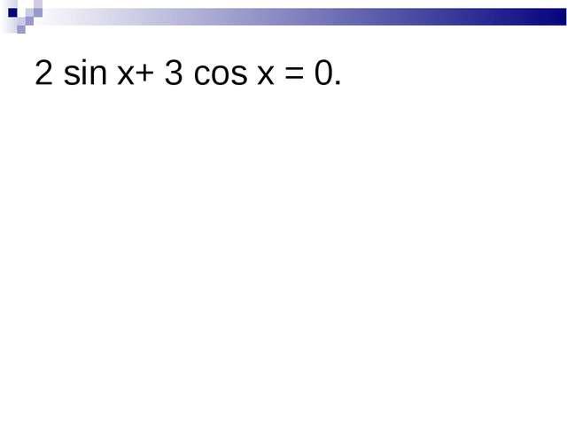 2 sin x+ 3 cos x = 0.