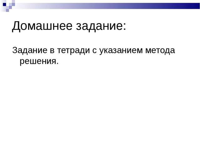 Домашнее задание: Задание в тетради с указанием метода решения.