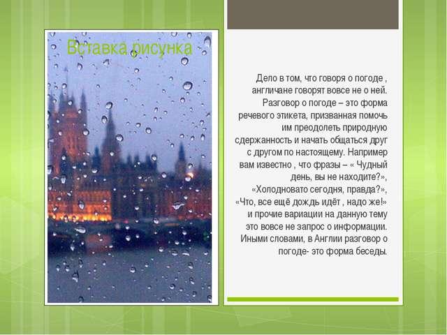 Дело в том, что говоря о погоде , англичане говорят вовсе не о ней. Разговор...